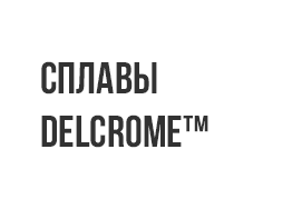 Сплавы Delcrome™